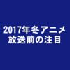2017年冬アニメ(1月放送開始):観るならコレ!個人的に注目しているおすすめ