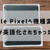 【これで解決】Pixelに機種変してアプリが英語化される問題に悩んでいるかたへ