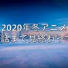 2020年冬アニメを3話まで見終わって