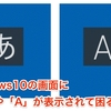 Windows10の画面に「あ」や「A」が表示されて困る・・・