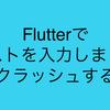 FlutterでTextFieldにテキストを入力してたらクラッシュする