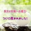 【回顧録】長女の妊娠~出産⑤ ついに産まれました!