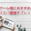 【2018年】ゲーム用におすすめのコスパ最強タブレット5選比較まとめ!