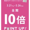 10倍 POINT UP! 3/21 ( Thu. )〜3/24 ( Sun. )