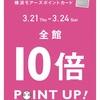 10倍 POINT UP! 3/21 ( Thu. )〜3/24 ( Sun. )