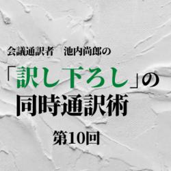 第10回 現場と緊急避難(前編)【「訳し下ろし」の同時通訳術】