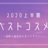 【#2020上半期ベストコスメ】を選んだよ!!(今回も迷言だらけ)