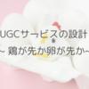 UGCサービスの設計 ~ 鶏が先か卵が先か~
