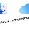 【だからAppleはやめられない】デスクトップのiCloud同期が便利すぎた件