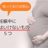 【知って安心】妊娠中に食べてはいけないもの5つ!