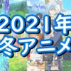 【2021年冬アニメ】視聴予定アニメを書き出す。