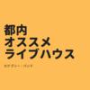 実際に出演したオススメのライブハウス【東京都内編】