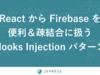 Firebase をフロントエンドから適切に隠蔽するための「Hooks Injection パターン」