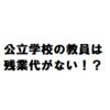 【働き方改革】教員には残業代がない!?