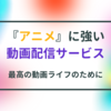『アニメ』が見放題のおすすめ動画配信サービスは?