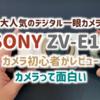 SONY ZV-E10 ファーストインプレッション カメラ初心者が一眼レフで動画に挑戦します【カメラ部】