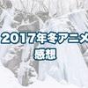 2017年冬アニメの感想(15作品)