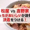 【松屋 VS 吉野家】どっちがおいしいか論争に決着をつける