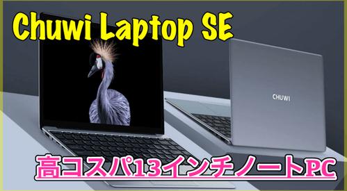 【Chuwi Laptop SE】128GBのSSDを搭載したスリムな13インチノートPC!セール情報あり