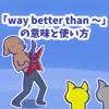 1分で覚える「way better than 〜」の意味と使い方