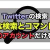 Twitter:特定のアカウントだけを検索できる『高度な検索』が便利!検索コマンドの一覧も紹介