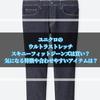 ユニクロのウルトラストレッチスキニーフィットジーンズは買い? 気になる特徴や合わせやすいアイテムは?