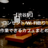渋谷駅でコンセント・Wi-FiがあってPC作業できるカフェまとめ