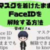 【知らなきゃ損】マスクを外さずに「Face ID」でロックを解除する方法