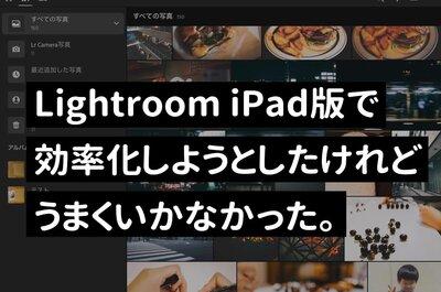 iPad版Lightroomで写真の現像作業をして、ブログ作成を効率化しようと思ったけどダメだった。