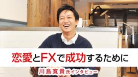 「恋愛とFXで成功するために」川島寛貴氏 FX特別インタビュー(後編)