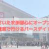 さいたま新都心駅すぐ!バースデイオープン日に行ってきました!