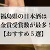 福島県の日本酒は金賞受賞数が最多!【おすすめ5選】