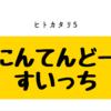 ヒトカタリ5「にんてんどーすいっち」