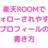 【初心者向け】楽天ROOMでフォローされやすいプロフィールの書き方