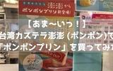 【あま~いっ!】台湾カステラ澎澎 (ポンポン)で「ポンポンプリン」を買ってみた