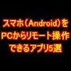 スマホ(Android)をPCからリモート操作できるアプリ5選(ルート権限不要)