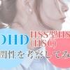 【HSS型HSC】【ADHD】似ている?違いや相関性はあるのか?好奇心の先にある感性【HSS型HSC】