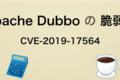 【Webセキュリティ】Apache Dubbo の脆弱性をやる(CVE-2019-17564)