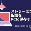 【ライフハック】ストリーミング配信をパソコンに保存する方法