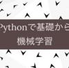 Pythonで基礎から機械学習の勉強するシリーズをはじめました