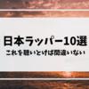 【オススメ】日本のラッパー10選「これを聴いとけば間違いない」