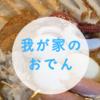 我が家の【おでん(関東煮)】出汁はオイスターソースで〜レシピ備忘録
