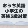 【おうち英語】小学生の英検3級対策