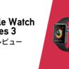 Apple Watch Series3を今買うのは遅い?Apple Watch Series3をレビューしていくっ!