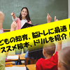 賢い子に育てる!子どもの脳トレ、知育におすすめの本、ドリル6選!