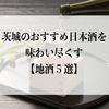 茨城のおすすめ日本酒を味わい尽くす【地酒5選】