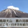 鳥取観光『大山・賽の河原』周辺の見どころ、行き方まとめ!【穴場スポット】