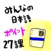 みんなの日本語27課(語彙&文型):教案を書くときのポイント!授業中によくある学生の間違いなど!