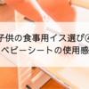 子供の食事用イス選び④ アップライトチェア・ベビーシートの使用感