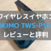 OKIMO TWS-P10Sの使用感想レビューと評判【今までのイヤホンの10倍は重宝してます!】